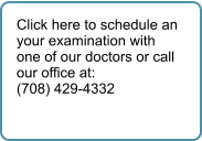 Click here to schedule an your examination with one of our doctors or call our office at: (708) 429-4332